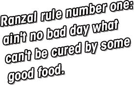 Ranzal Rule #1:Ain't no bad day what can't be cured by some good food.